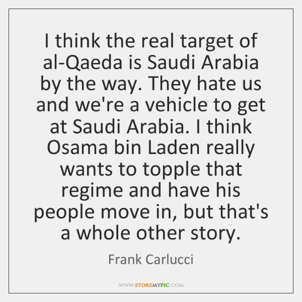 I think the real target of al-Qaeda is Saudi Arabia by the ...