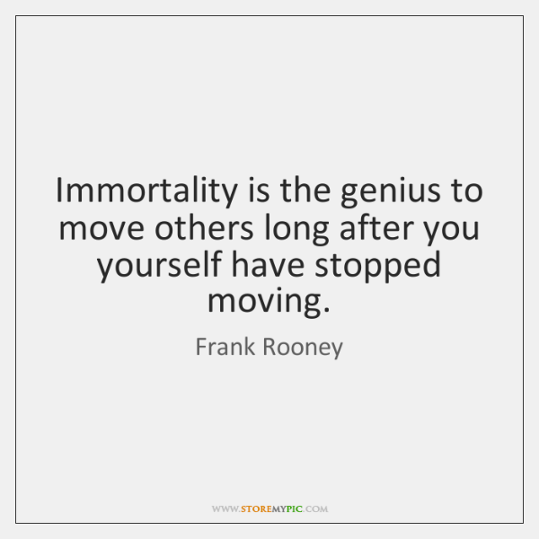Immortality is the genius to move others long after you yourself have ...