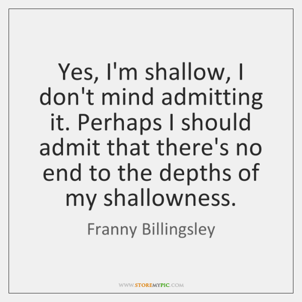 Yes, I'm shallow, I don't mind admitting it. Perhaps I should admit ...