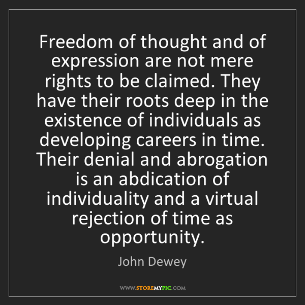 John Dewey: Freedom of thought and of expression are not mere rights...