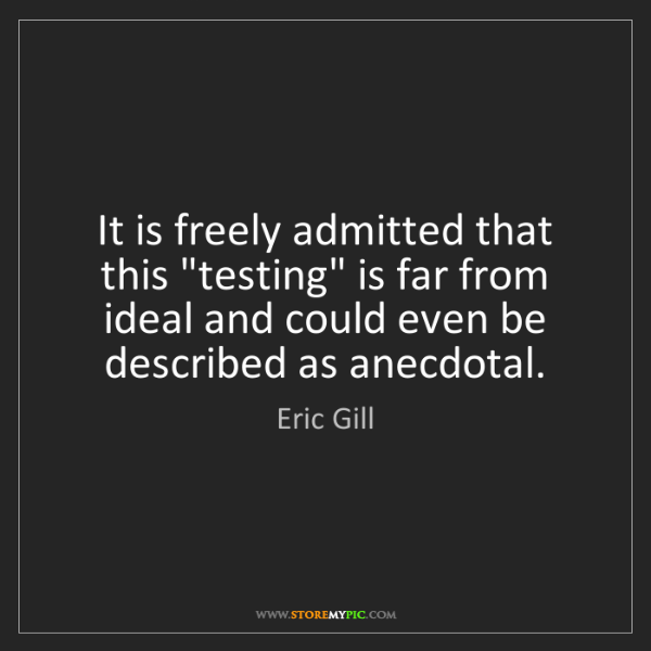 "Eric Gill: It is freely admitted that this ""testing"" is far from..."