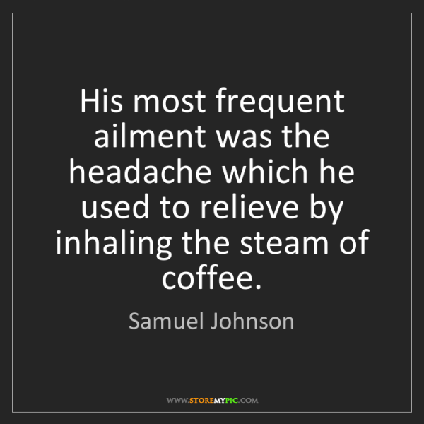 Samuel Johnson: His most frequent ailment was the headache which he used...
