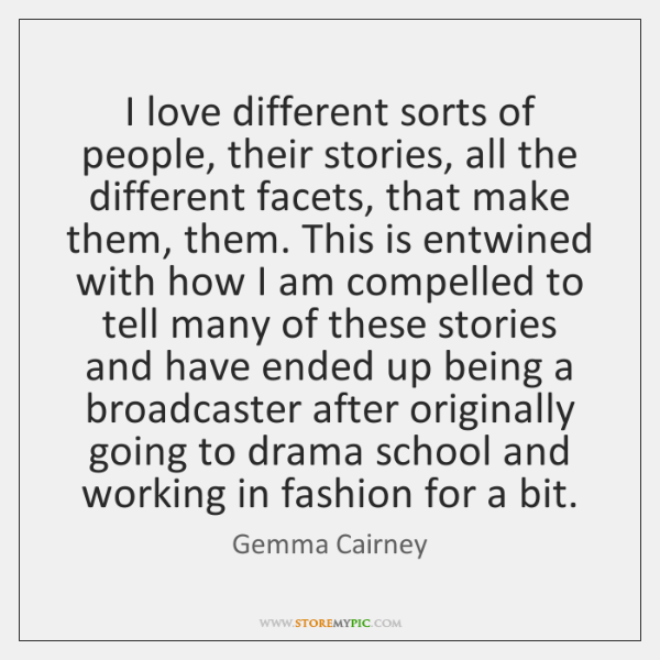 I love different sorts of people, their stories, all the different facets, ...