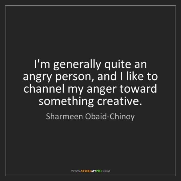 Sharmeen Obaid-Chinoy: I'm generally quite an angry person, and I like to channel...