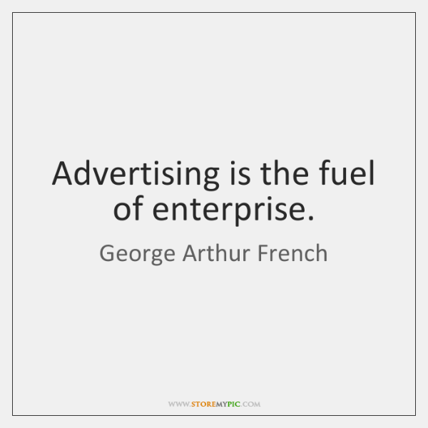 Advertising is the fuel of enterprise.