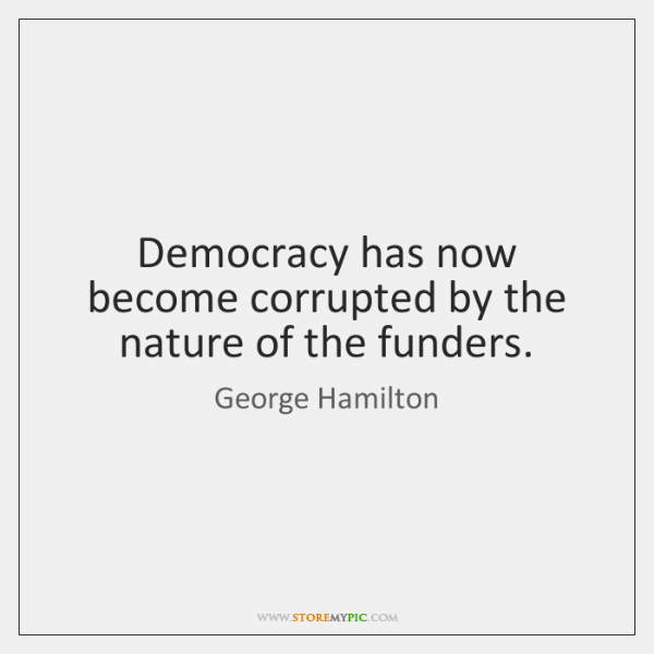 Democracy has now become corrupted by the nature of the funders.