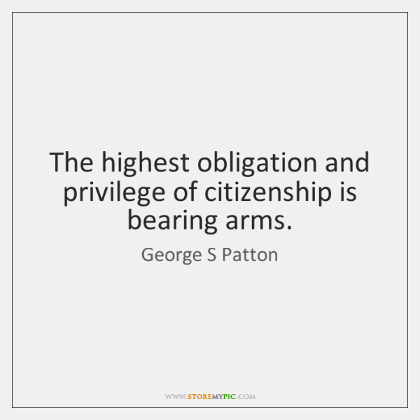 The highest obligation and privilege of citizenship is bearing arms.