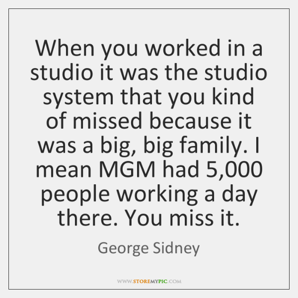 When you worked in a studio it was the studio system that ...