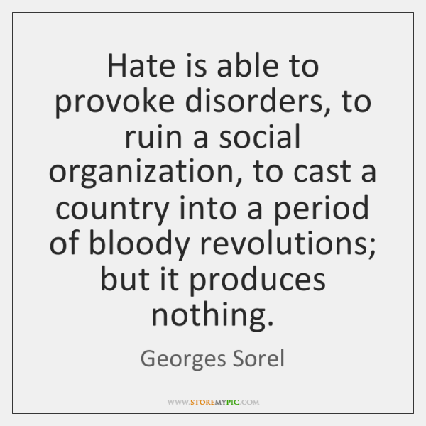 Hate is able to provoke disorders, to ruin a social organization, to ...