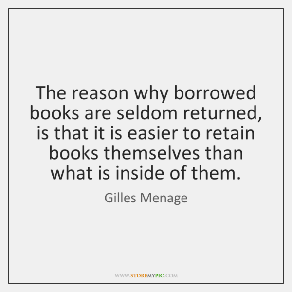 The reason why borrowed books are seldom returned, is that it is ...