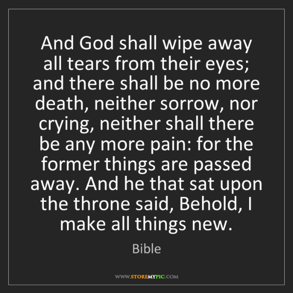 Bible: And God shall wipe away all tears from their eyes; and...