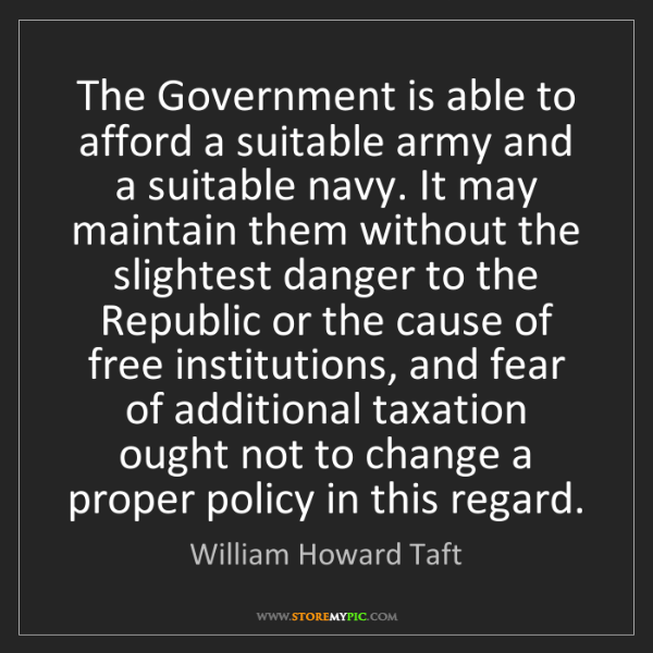 William Howard Taft: The Government is able to afford a suitable army and...