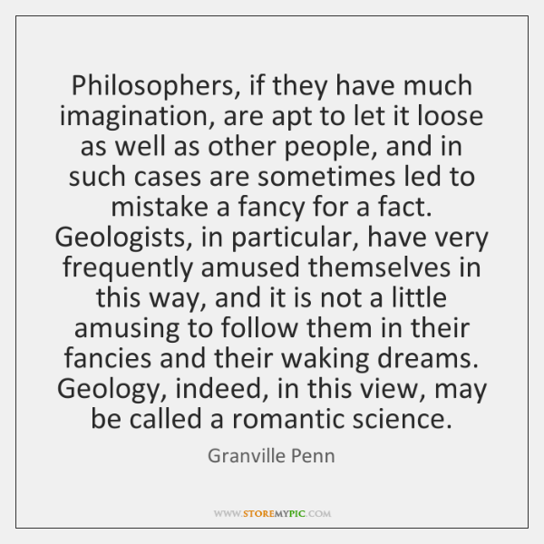 Philosophers, if they have much imagination, are apt to let it loose ...