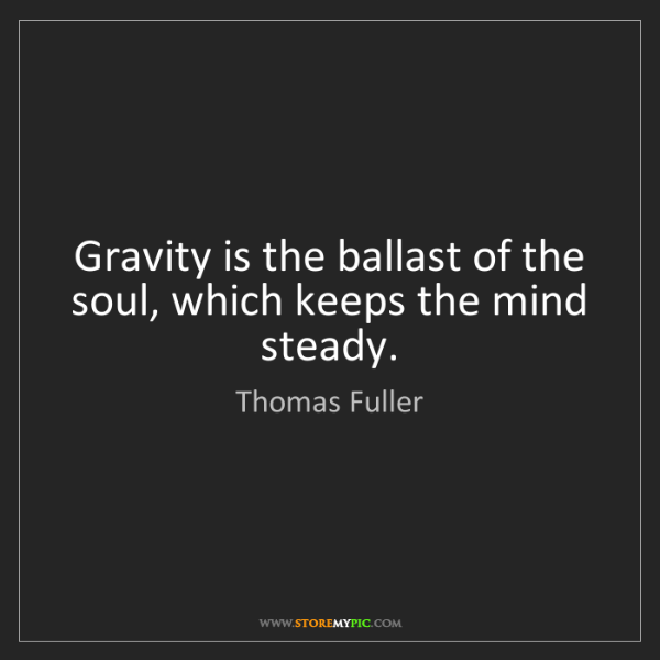 Thomas Fuller: Gravity is the ballast of the soul, which keeps the mind...