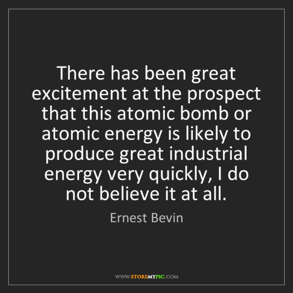 Ernest Bevin: There has been great excitement at the prospect that...