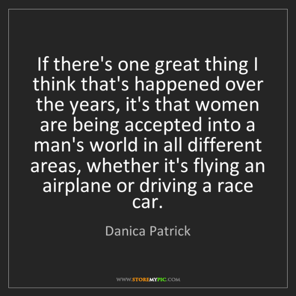 Danica Patrick: If there's one great thing I think that's happened over...