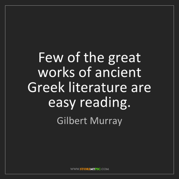 Gilbert Murray: Few of the great works of ancient Greek literature are...
