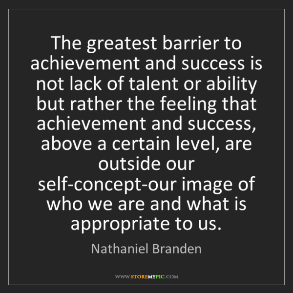Nathaniel Branden: The greatest barrier to achievement and success is not...