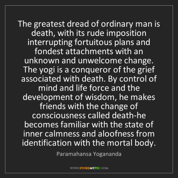 Paramahansa Yogananda: The greatest dread of ordinary man is death, with its...