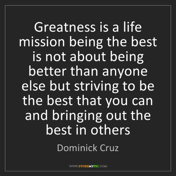 Dominick Cruz: Greatness is a life mission being the best is not about...