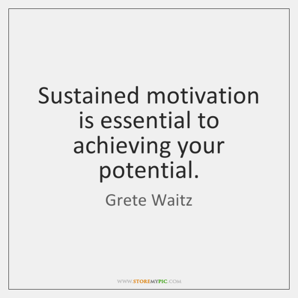 Sustained motivation is essential to achieving your potential.