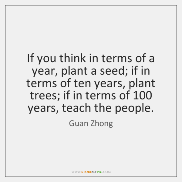 If you think in terms of a year, plant a seed; if ...