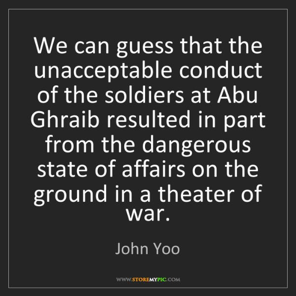 John Yoo: We can guess that the unacceptable conduct of the soldiers...