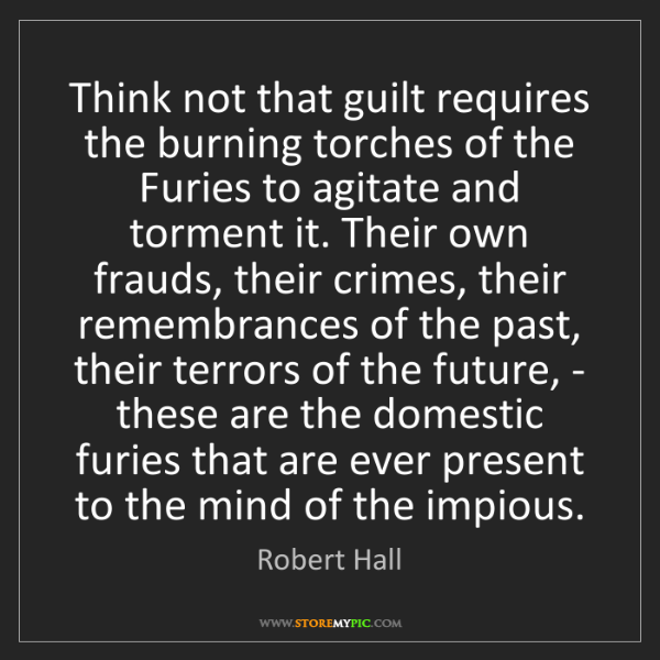 Robert Hall: Think not that guilt requires the burning torches of...