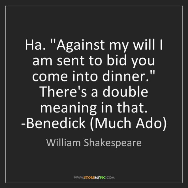 "William Shakespeare: Ha. ""Against my will I am sent to bid you come into dinner.""..."