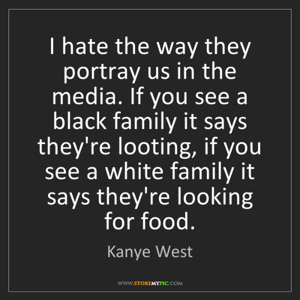 Kanye West: I hate the way they portray us in the media. If you see...
