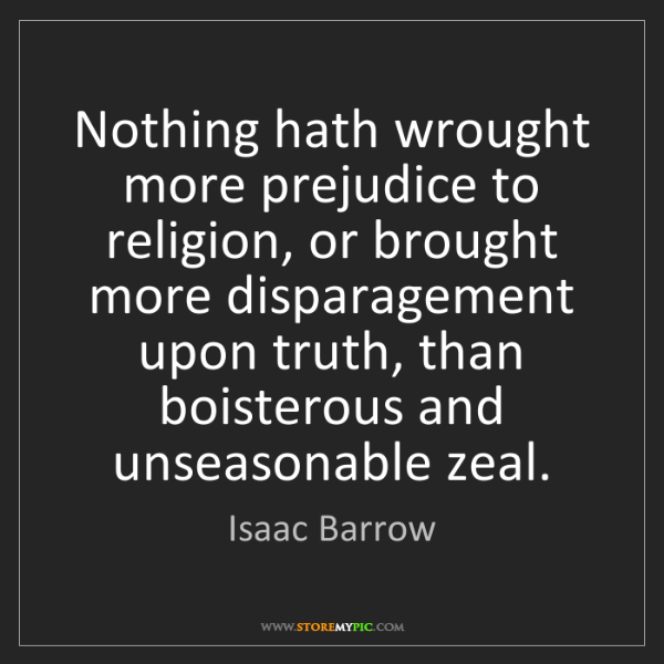 Isaac Barrow: Nothing hath wrought more prejudice to religion, or brought...