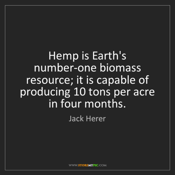 Jack Herer: Hemp is Earth's number-one biomass resource; it is capable...