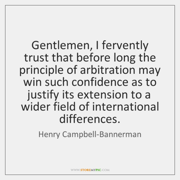 Gentlemen, I fervently trust that before long the principle of arbitration may ...