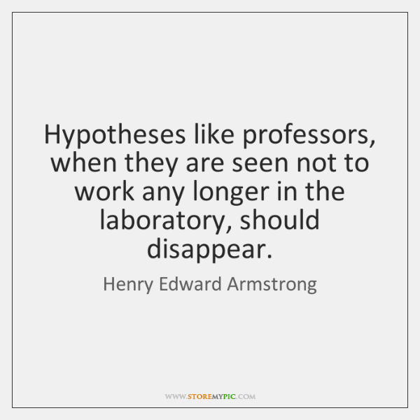 Hypotheses like professors, when they are seen not to work any longer ...