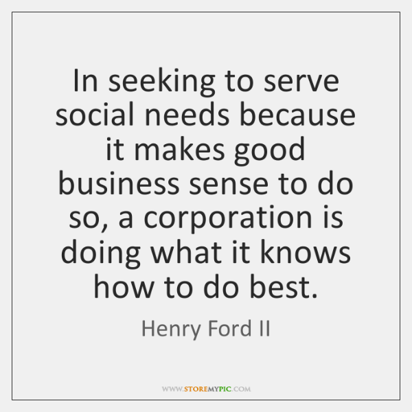In seeking to serve social needs because it makes good business sense ...