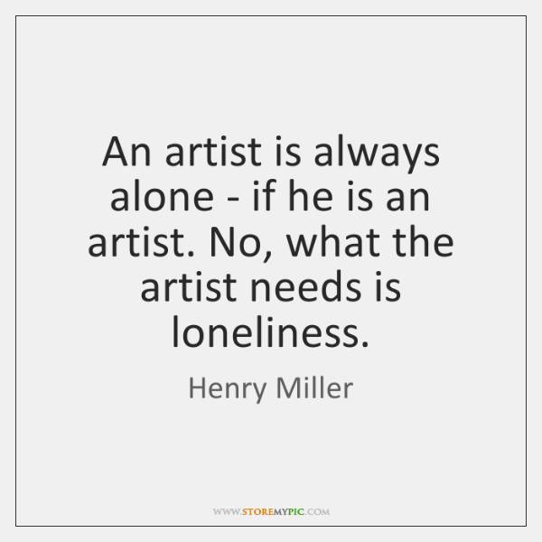 An artist is always alone - if he is an artist. No, ...