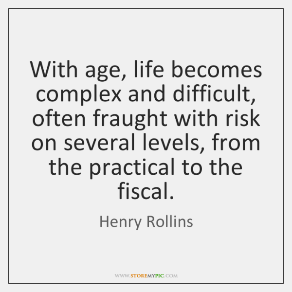With age, life becomes complex and difficult, often fraught with risk on ...