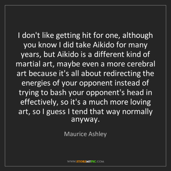 Maurice Ashley: I don't like getting hit for one, although you know I...