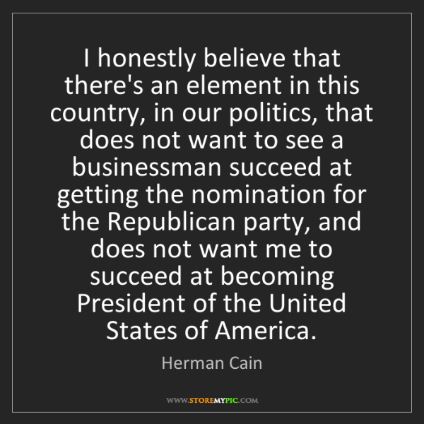 Herman Cain: I honestly believe that there's an element in this country,...