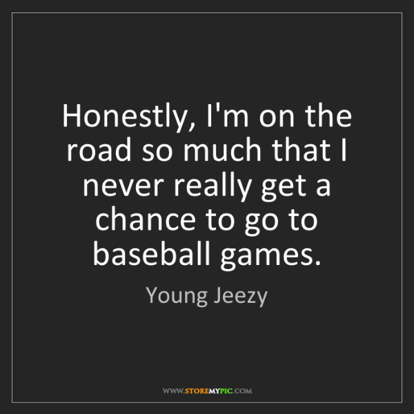 Young Jeezy: Honestly, I'm on the road so much that I never really...