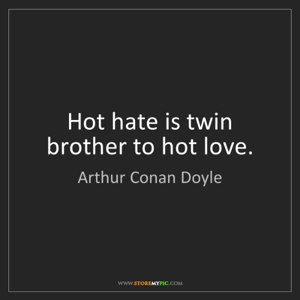 Arthur Conan Doyle: Hot hate is twin brother to hot love.