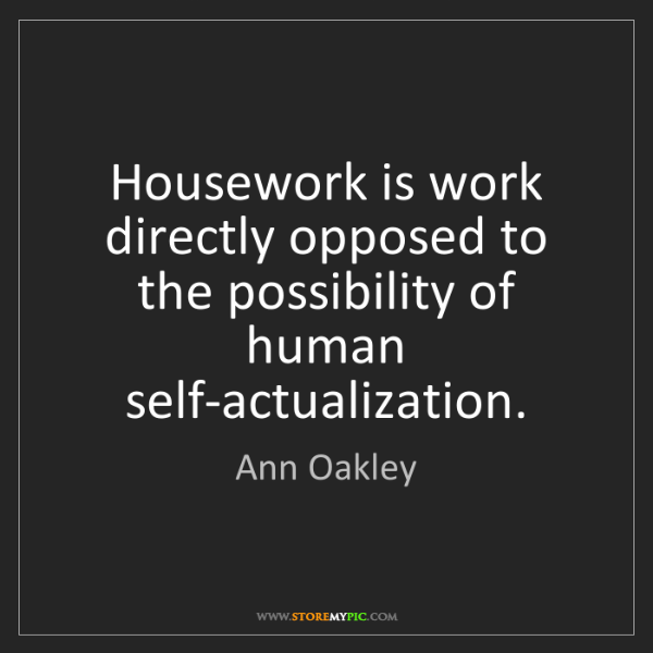 Ann Oakley: Housework is work directly opposed to the possibility...