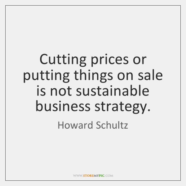 Cutting prices or putting things on sale is not sustainable business strategy.