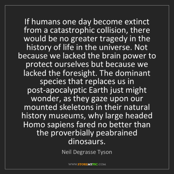Neil Degrasse Tyson: If humans one day become extinct from a catastrophic...