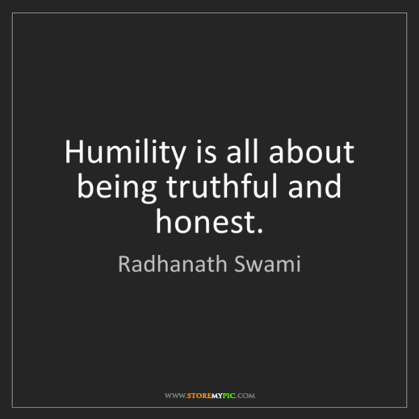 Radhanath Swami: Humility is all about being truthful and honest.