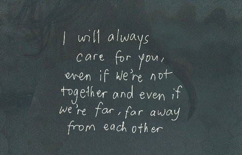 I will always care for you even if were not together and even if were far far away from each other