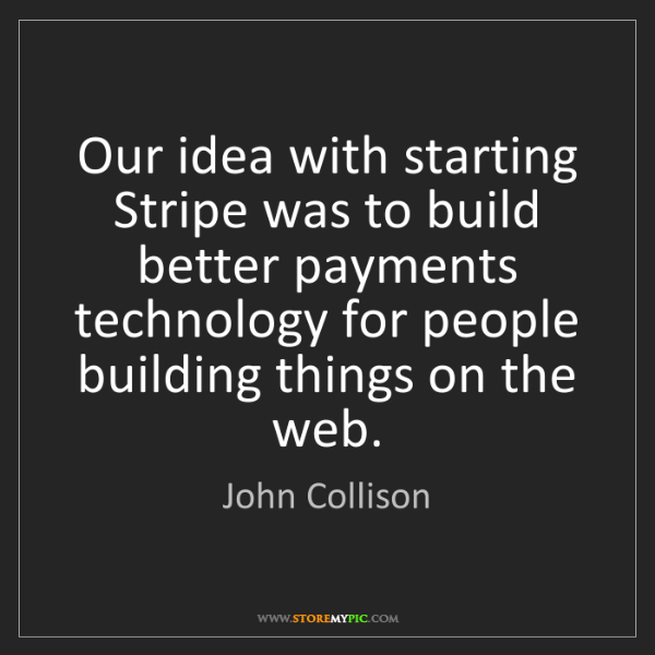 John Collison: Our idea with starting Stripe was to build better payments...