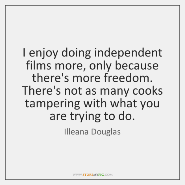 I enjoy doing independent films more, only because there's more freedom. There's ...