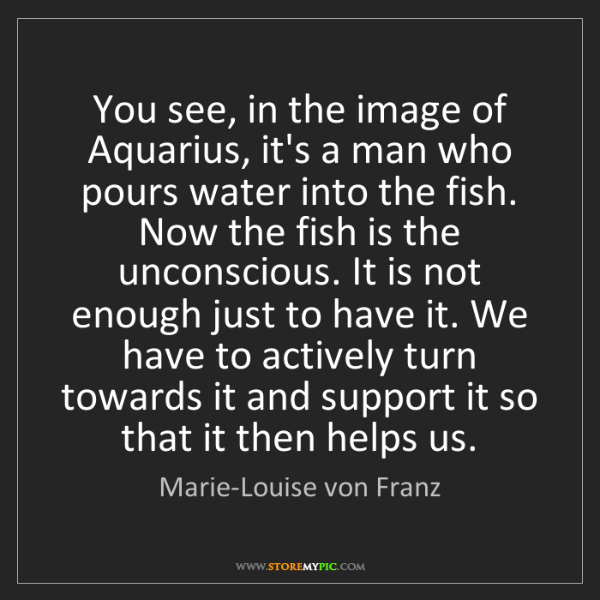 Marie-Louise von Franz: You see, in the image of Aquarius, it's a man who pours...