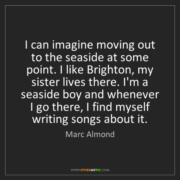Marc Almond: I can imagine moving out to the seaside at some point....